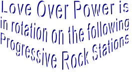 Love Over Power is  in rotation on the following Progressive Rock Stations